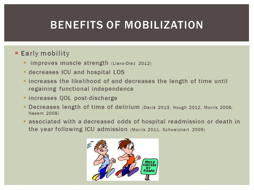  Early mobility  improves muscle strength (Llano-Diez 2012)  decreases ICU and hospital LOS  increases the likelihood of and decreases the length of time until regaining functional independence  increases QOL post-discharge  Decreases length of time of delirium (Davis 2013, Hough 2012, Morris 2008, Naeem 2008)  associated with a decreased odds of hospital readmission or death in the year following ICU admission (Morris 2011, Schweickert 2009) BENEFITS OF MOBILIZATION