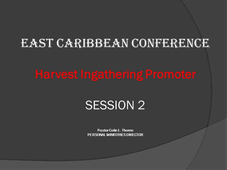 EAST CARIBBEAN CONFERENCE Harvest Ingathering Promoter SESSION 2 Pastor Colin L. Thorne PERSONAL MINISTRIES DIRECTOR
