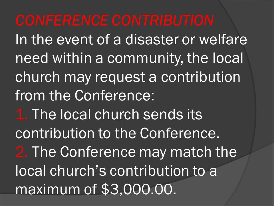 CONFERENCE CONTRIBUTION In the event of a disaster or welfare need within a community, the local church may request a contribution from the Conference