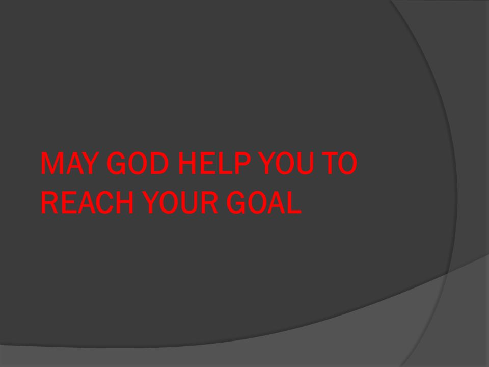 MAY GOD HELP YOU TO REACH YOUR GOAL