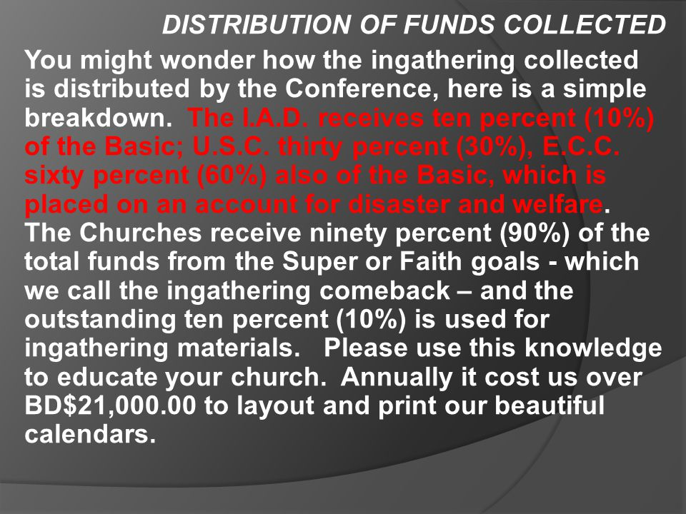 DISTRIBUTION OF FUNDS COLLECTED You might wonder how the ingathering collected is distributed by the Conference, here is a simple breakdown. The I.A.D