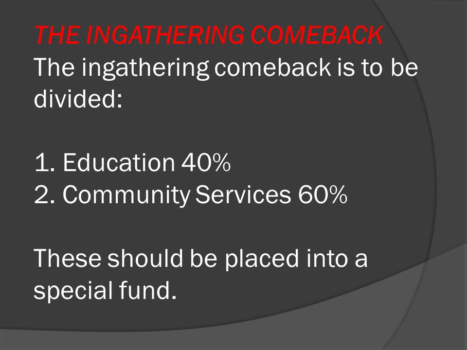 THE INGATHERING COMEBACK The ingathering comeback is to be divided: 1. Education 40% 2. Community Services 60% These should be placed into a special f