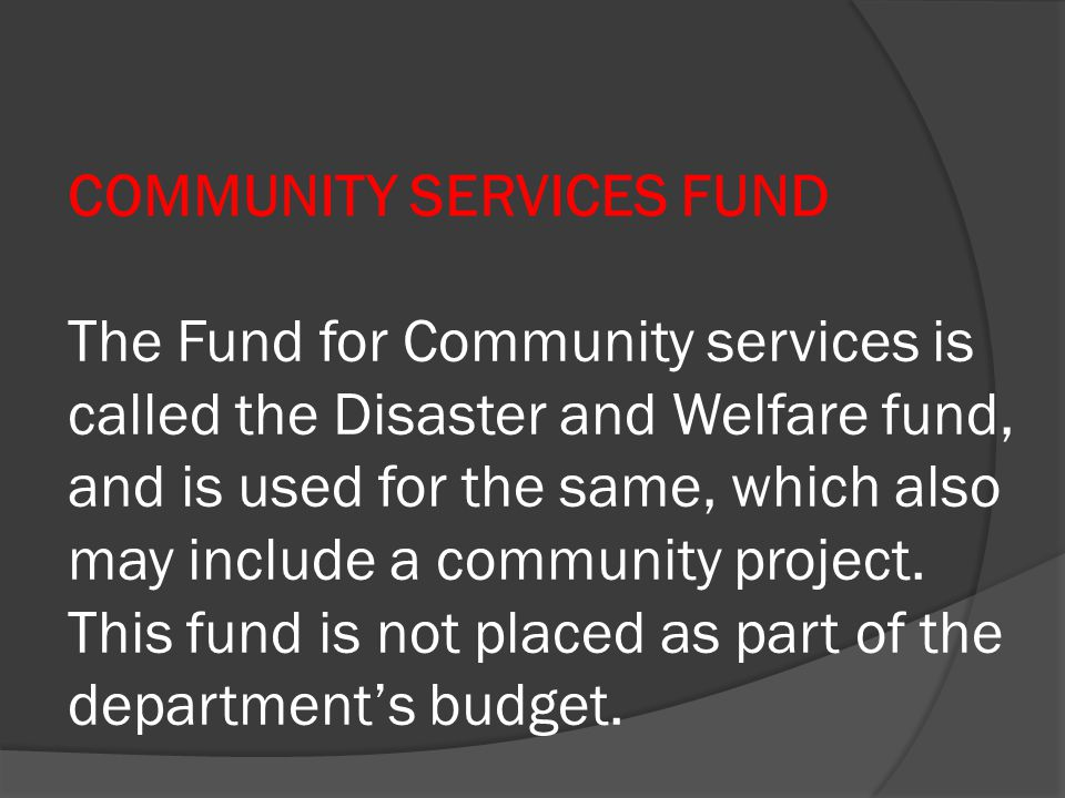 COMMUNITY SERVICES FUND The Fund for Community services is called the Disaster and Welfare fund, and is used for the same, which also may include a co