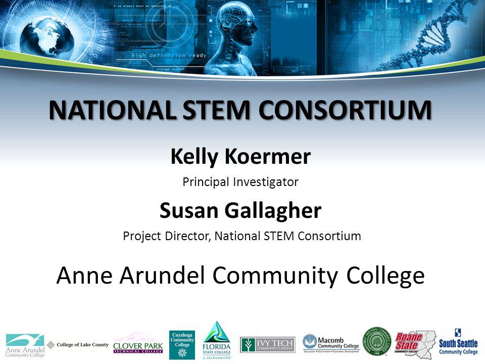 Kelly Koermer Principal Investigator Susan Gallagher Project Director, National STEM Consortium Anne Arundel Community College NATIONAL STEM CONSORTIU