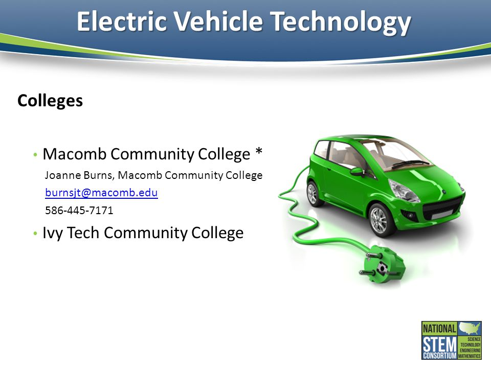 Electric Vehicle Technology Colleges Macomb Community College * Joanne Burns, Macomb Community College burnsjt@macomb.edu 586-445-7171 Ivy Tech Community College