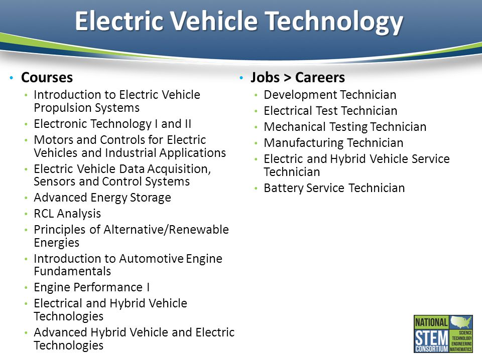 Electric Vehicle Technology Courses Introduction to Electric Vehicle Propulsion Systems Electronic Technology I and II Motors and Controls for Electric Vehicles and Industrial Applications Electric Vehicle Data Acquisition, Sensors and Control Systems Advanced Energy Storage RCL Analysis Principles of Alternative/Renewable Energies Introduction to Automotive Engine Fundamentals Engine Performance I Electrical and Hybrid Vehicle Technologies Advanced Hybrid Vehicle and Electric Technologies Jobs > Careers Development Technician Electrical Test Technician Mechanical Testing Technician Manufacturing Technician Electric and Hybrid Vehicle Service Technician Battery Service Technician