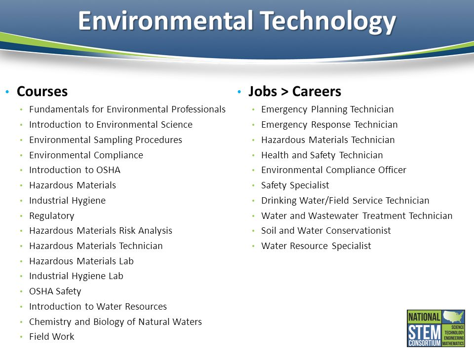Environmental Technology Courses Fundamentals for Environmental Professionals Introduction to Environmental Science Environmental Sampling Procedures Environmental Compliance Introduction to OSHA Hazardous Materials Industrial Hygiene Regulatory Hazardous Materials Risk Analysis Hazardous Materials Technician Hazardous Materials Lab Industrial Hygiene Lab OSHA Safety Introduction to Water Resources Chemistry and Biology of Natural Waters Field Work Jobs > Careers Emergency Planning Technician Emergency Response Technician Hazardous Materials Technician Health and Safety Technician Environmental Compliance Officer Safety Specialist Drinking Water/Field Service Technician Water and Wastewater Treatment Technician Soil and Water Conservationist Water Resource Specialist