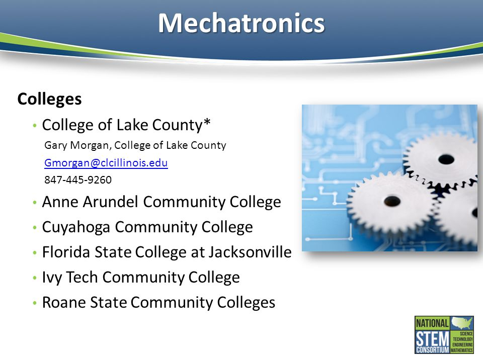 Mechatronics Colleges College of Lake County* Gary Morgan, College of Lake County Gmorgan@clcillinois.edu 847-445-9260 Anne Arundel Community College