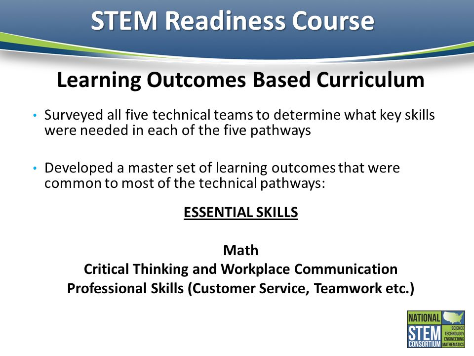 STEM Readiness Course Learning Outcomes Based Curriculum Surveyed all five technical teams to determine what key skills were needed in each of the five pathways Developed a master set of learning outcomes that were common to most of the technical pathways: ESSENTIAL SKILLS Math Critical Thinking and Workplace Communication Professional Skills (Customer Service, Teamwork etc.)
