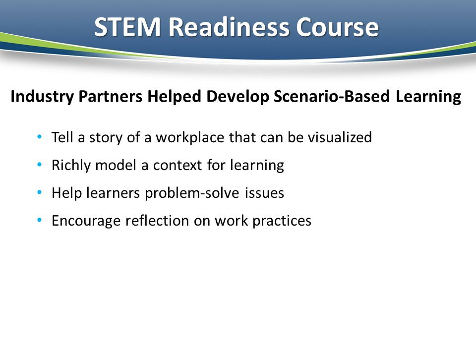 Industry Partners Helped Develop Scenario-Based Learning Tell a story of a workplace that can be visualized Richly model a context for learning Help learners problem-solve issues Encourage reflection on work practices STEM Readiness Course