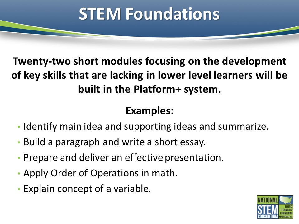 STEM Foundations Twenty-two short modules focusing on the development of key skills that are lacking in lower level learners will be built in the Plat