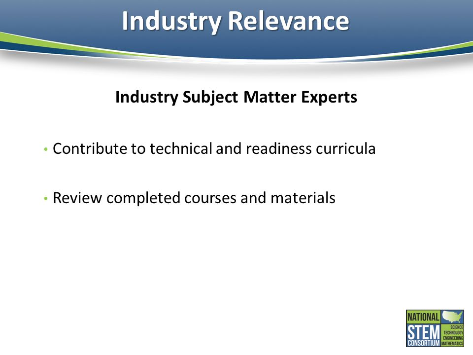 Industry Relevance Industry Subject Matter Experts Contribute to technical and readiness curricula Review completed courses and materials