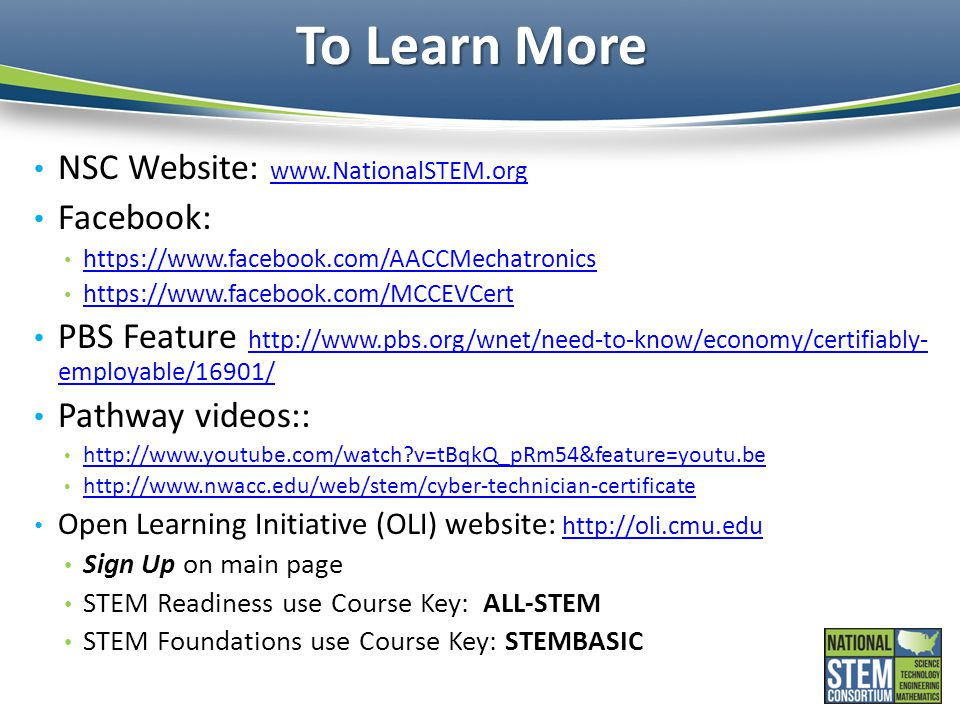 To Learn More NSC Website: www.NationalSTEM.org www.NationalSTEM.org Facebook: https://www.facebook.com/AACCMechatronics https://www.facebook.com/MCCEVCert PBS Feature http://www.pbs.org/wnet/need-to-know/economy/certifiably- employable/16901/ http://www.pbs.org/wnet/need-to-know/economy/certifiably- employable/16901/ Pathway videos:: http://www.youtube.com/watch v=tBqkQ_pRm54&feature=youtu.be http://www.nwacc.edu/web/stem/cyber-technician-certificate Open Learning Initiative (OLI) website: http://oli.cmu.edu http://oli.cmu.edu Sign Up on main page STEM Readiness use Course Key: ALL-STEM STEM Foundations use Course Key: STEMBASIC