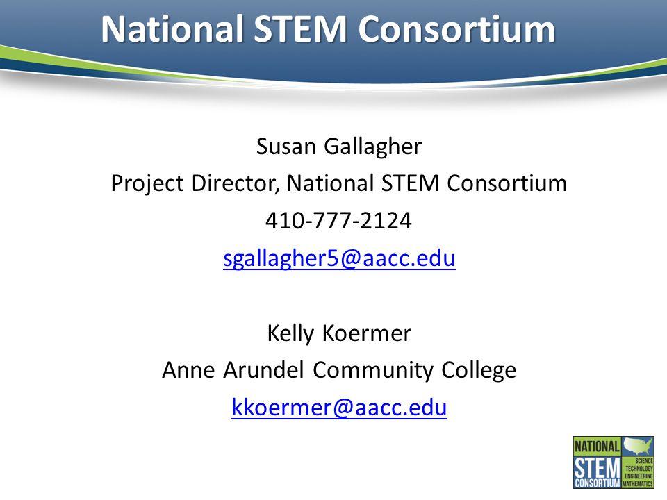National STEM Consortium Susan Gallagher Project Director, National STEM Consortium 410-777-2124 sgallagher5@aacc.edu Kelly Koermer Anne Arundel Community College kkoermer@aacc.edu