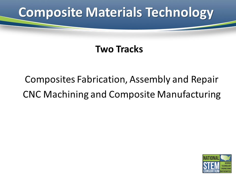 Composite Materials Technology Two Tracks Composites Fabrication, Assembly and Repair CNC Machining and Composite Manufacturing