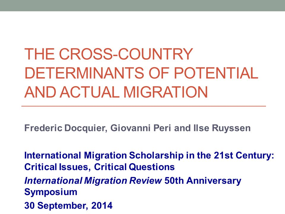 THE CROSS-COUNTRY DETERMINANTS OF POTENTIAL AND ACTUAL MIGRATION Frederic Docquier, Giovanni Peri and Ilse Ruyssen International Migration Scholarship in the 21st Century: Critical Issues, Critical Questions International Migration Review 50th Anniversary Symposium 30 September, 2014