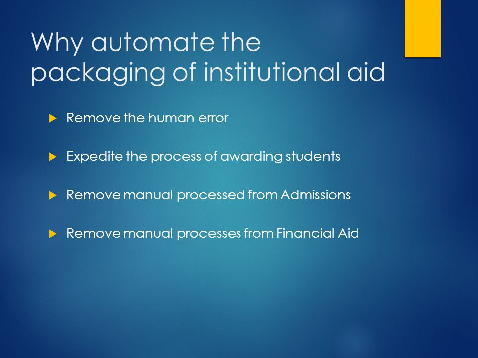 Why automate the packaging of institutional aid  Remove the human error  Expedite the process of awarding students  Remove manual processed from Ad