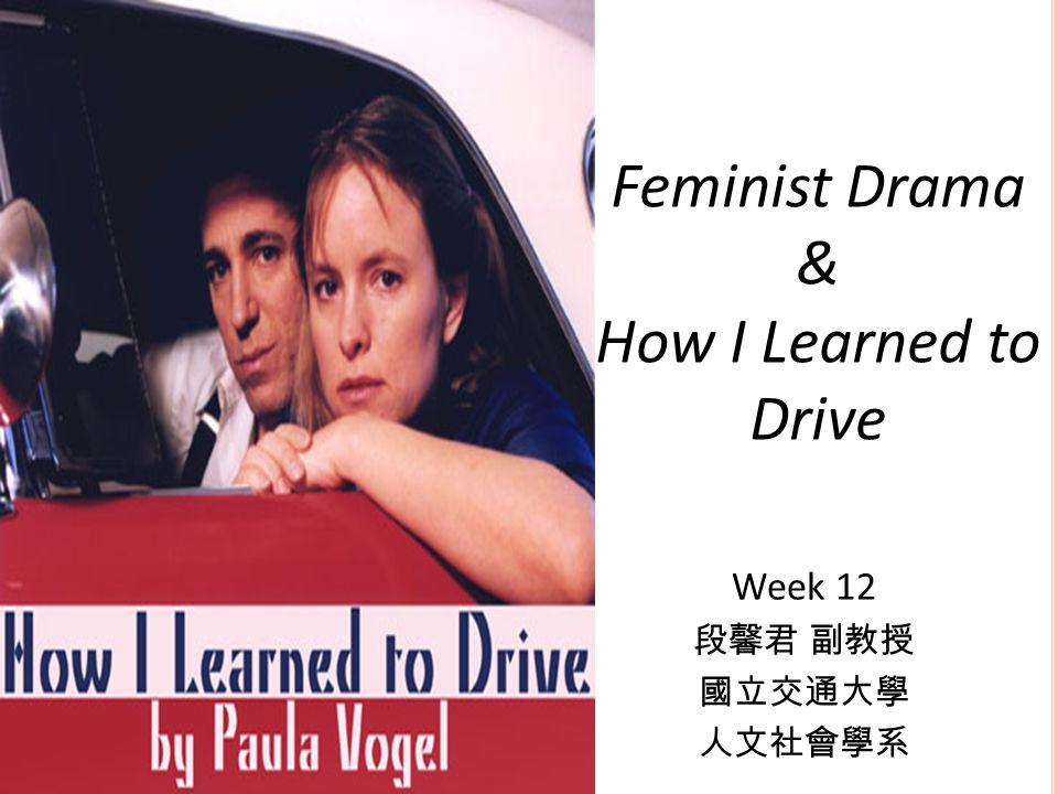 Feminist Drama & How I Learned to Drive Week 12 段馨君 副教授 國立交通大學 人文社會學系