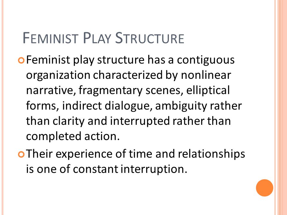 Feminist play structure has a contiguous organization characterized by nonlinear narrative, fragmentary scenes, elliptical forms, indirect dialogue, ambiguity rather than clarity and interrupted rather than completed action.