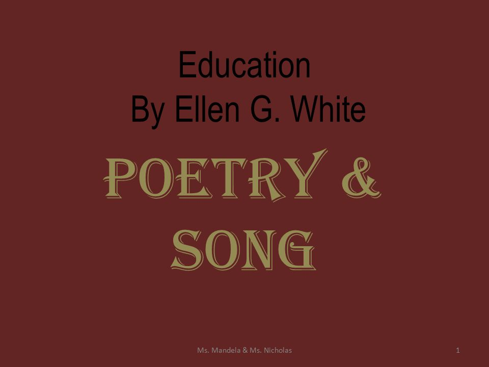 Education By Ellen G. White Poetry & Song 1Ms. Mandela & Ms. Nicholas