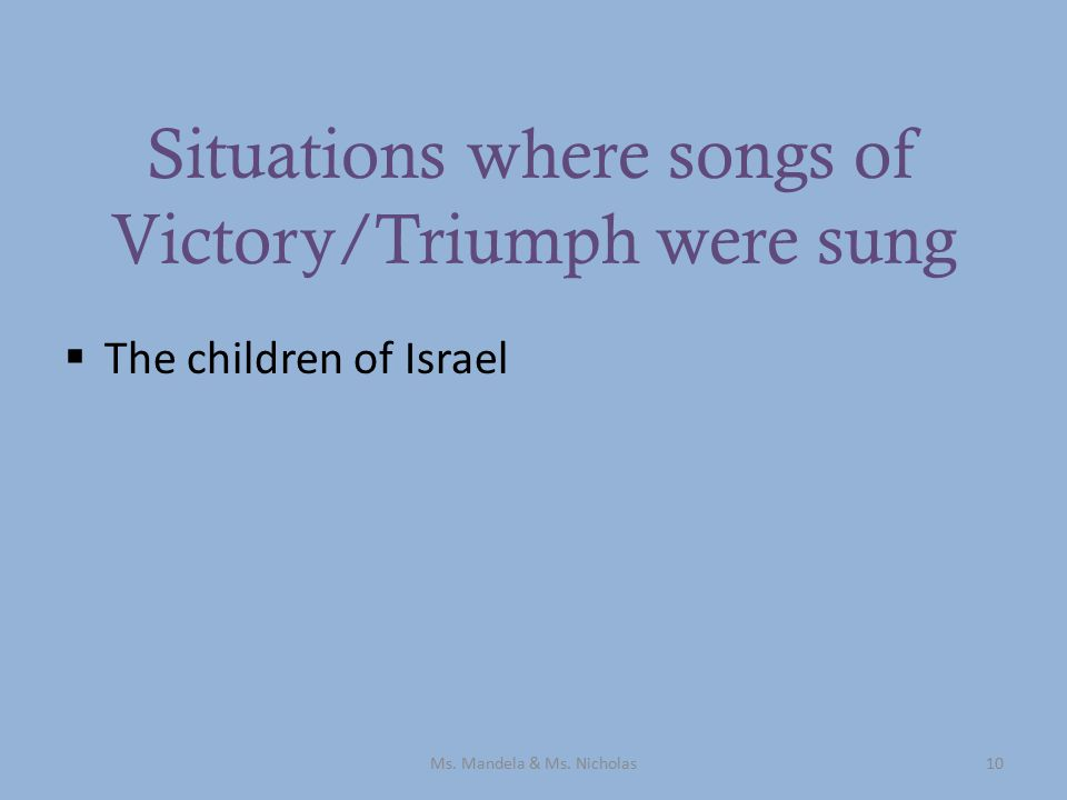 Situations where songs of Victory/Triumph were sung  The children of Israel Ms.