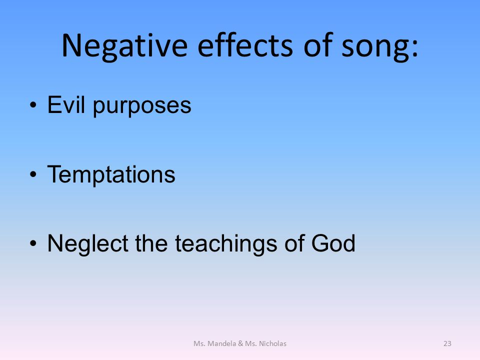 Negative effects of song: Evil purposes Temptations Neglect the teachings of God Ms.