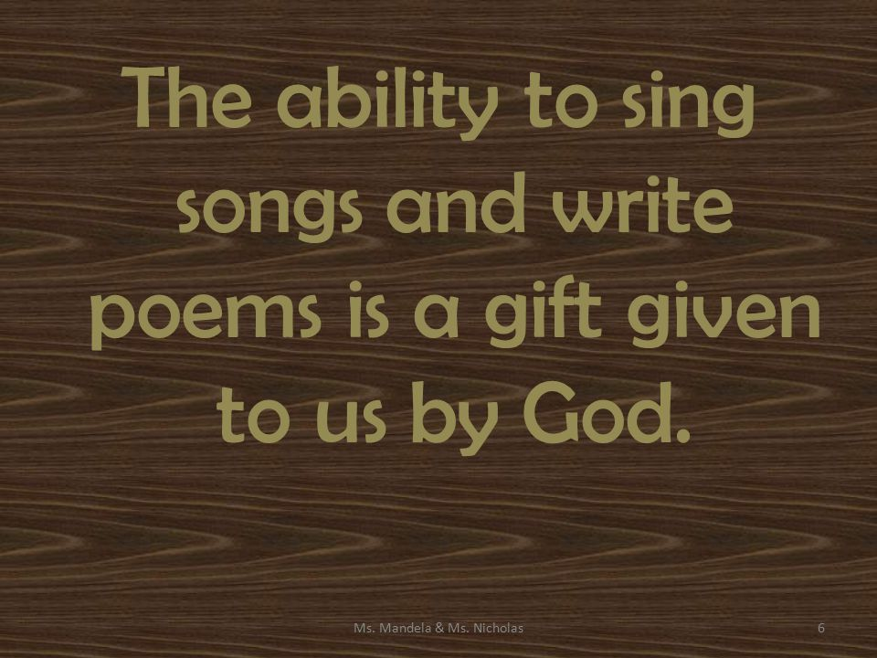 The ability to sing songs and write poems is a gift given to us by God. Ms. Mandela & Ms. Nicholas6