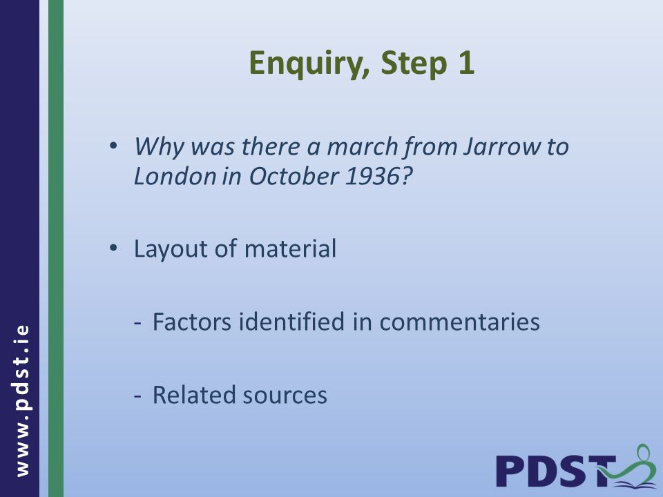 www. pdst. ie Enquiry, Step 1 Why was there a march from Jarrow to London in October 1936.