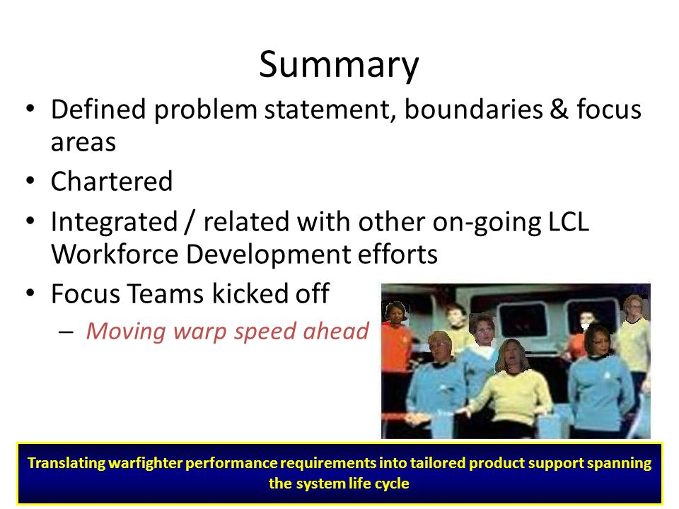 15 Summary Defined problem statement, boundaries & focus areas Chartered Integrated / related with other on-going LCL Workforce Development efforts Focus Teams kicked off – Moving warp speed ahead Translating warfighter performance requirements into tailored product support spanning the system life cycle