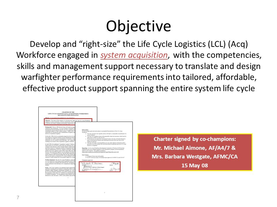 7 Develop and right-size the Life Cycle Logistics (LCL) (Acq) Workforce engaged in system acquisition, with the competencies, skills and management support necessary to translate and design warfighter performance requirements into tailored, affordable, effective product support spanning the entire system life cycle Charter signed by co-champions: Mr.