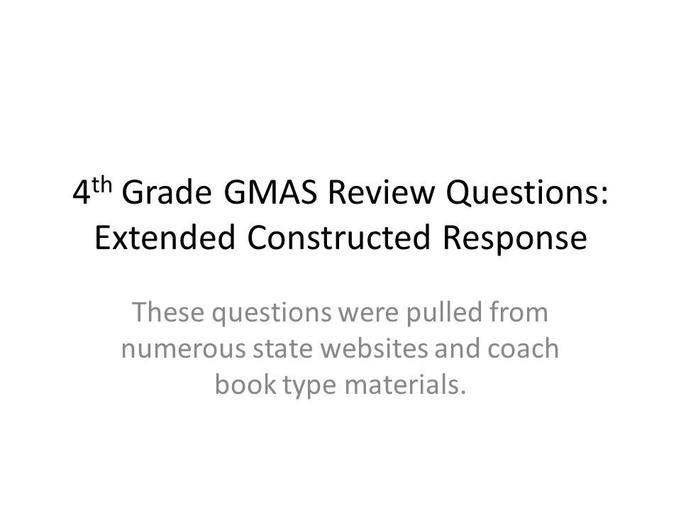 4 th Grade GMAS Review Questions: Extended Constructed Response These questions were pulled from numerous state websites and coach book type materials.