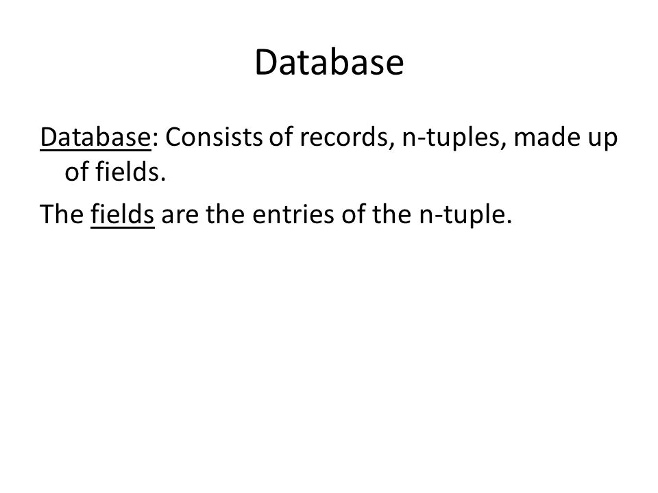 Database Database: Consists of records, n-tuples, made up of fields.