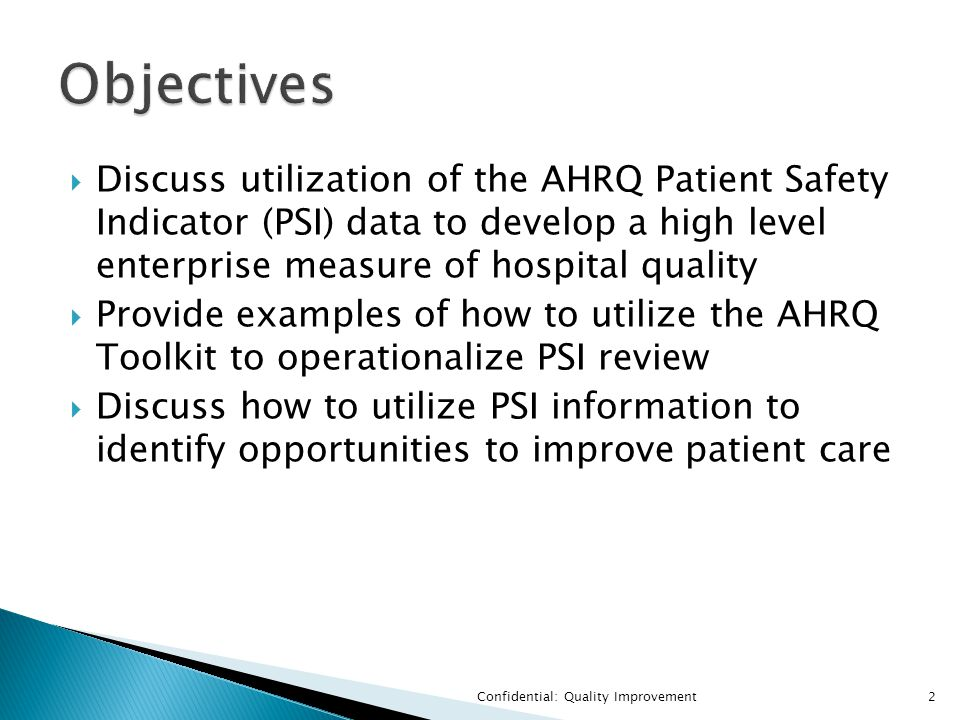  Discuss utilization of the AHRQ Patient Safety Indicator (PSI) data to develop a high level enterprise measure of hospital quality  Provide examples of how to utilize the AHRQ Toolkit to operationalize PSI review  Discuss how to utilize PSI information to identify opportunities to improve patient care Confidential: Quality Improvement2
