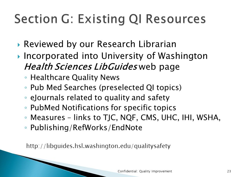  Reviewed by our Research Librarian  Incorporated into University of Washington Health Sciences LibGuides web page ◦ Healthcare Quality News ◦ Pub Med Searches (preselected QI topics) ◦ eJournals related to quality and safety ◦ PubMed Notifications for specific topics ◦ Measures – links to TJC, NQF, CMS, UHC, IHI, WSHA, ◦ Publishing/RefWorks/EndNote Confidential: Quality Improvement23 http://libguides.hsl.washington.edu/qualitysafety