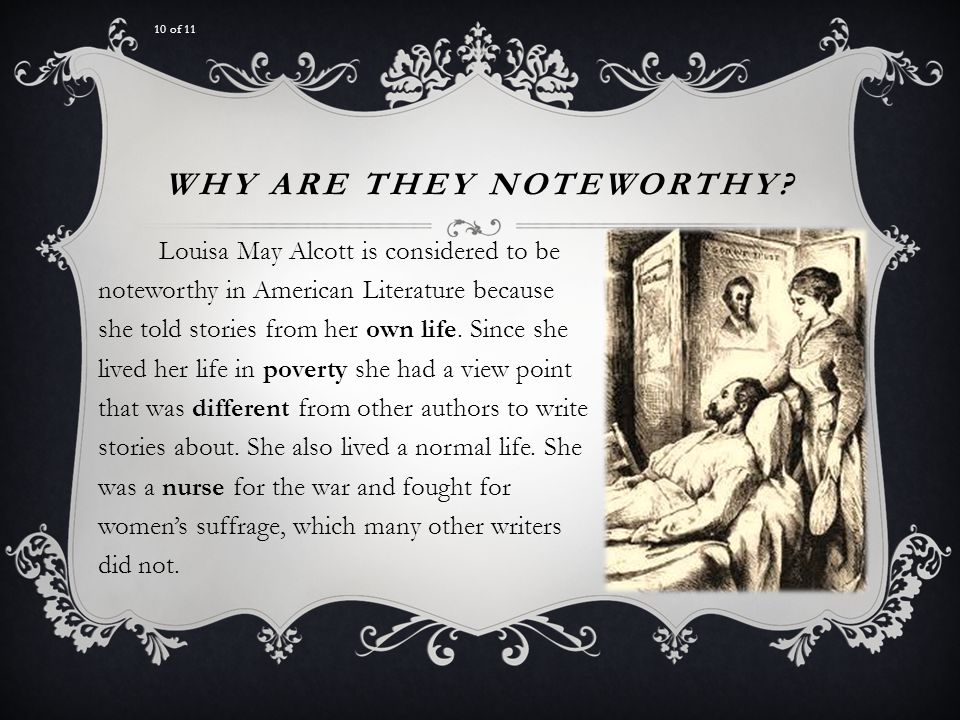 WHY ARE THEY NOTEWORTHY? Louisa May Alcott is considered to be noteworthy in American Literature because she told stories from her own life. Since she