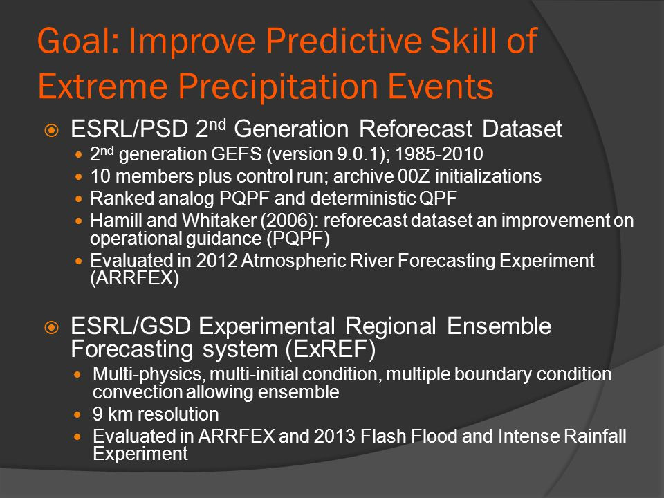 Goal: Improve Predictive Skill of Extreme Precipitation Events  ESRL/PSD 2 nd Generation Reforecast Dataset 2 nd generation GEFS (version 9.0.1); 1985-2010 10 members plus control run; archive 00Z initializations Ranked analog PQPF and deterministic QPF Hamill and Whitaker (2006): reforecast dataset an improvement on operational guidance (PQPF) Evaluated in 2012 Atmospheric River Forecasting Experiment (ARRFEX)  ESRL/GSD Experimental Regional Ensemble Forecasting system (ExREF) Multi-physics, multi-initial condition, multiple boundary condition convection allowing ensemble 9 km resolution Evaluated in ARRFEX and 2013 Flash Flood and Intense Rainfall Experiment