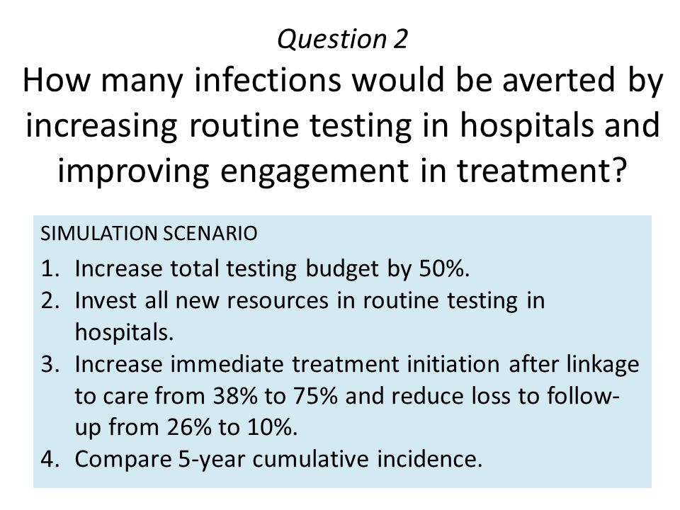 Question 2 How many infections would be averted by increasing routine testing in hospitals and improving engagement in treatment? SIMULATION SCENARIO