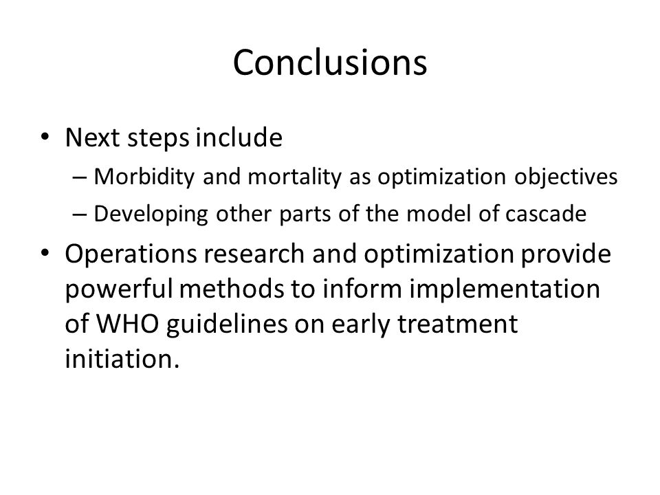 Conclusions Next steps include – Morbidity and mortality as optimization objectives – Developing other parts of the model of cascade Operations research and optimization provide powerful methods to inform implementation of WHO guidelines on early treatment initiation.
