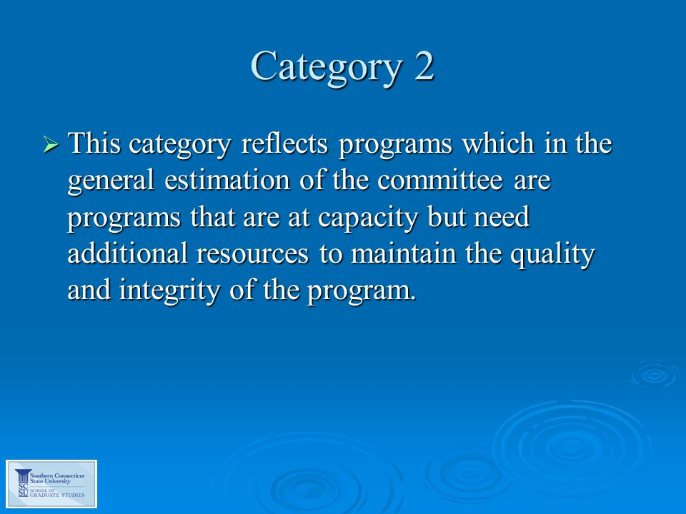 Category 2  This category reflects programs which in the general estimation of the committee are programs that are at capacity but need additional resources to maintain the quality and integrity of the program.
