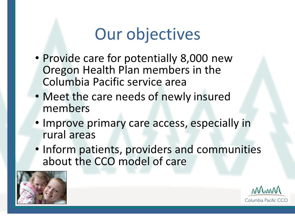 Provide care for potentially 8,000 new Oregon Health Plan members in the Columbia Pacific service area Meet the care needs of newly insured members Improve primary care access, especially in rural areas Inform patients, providers and communities about the CCO model of care Our objectives