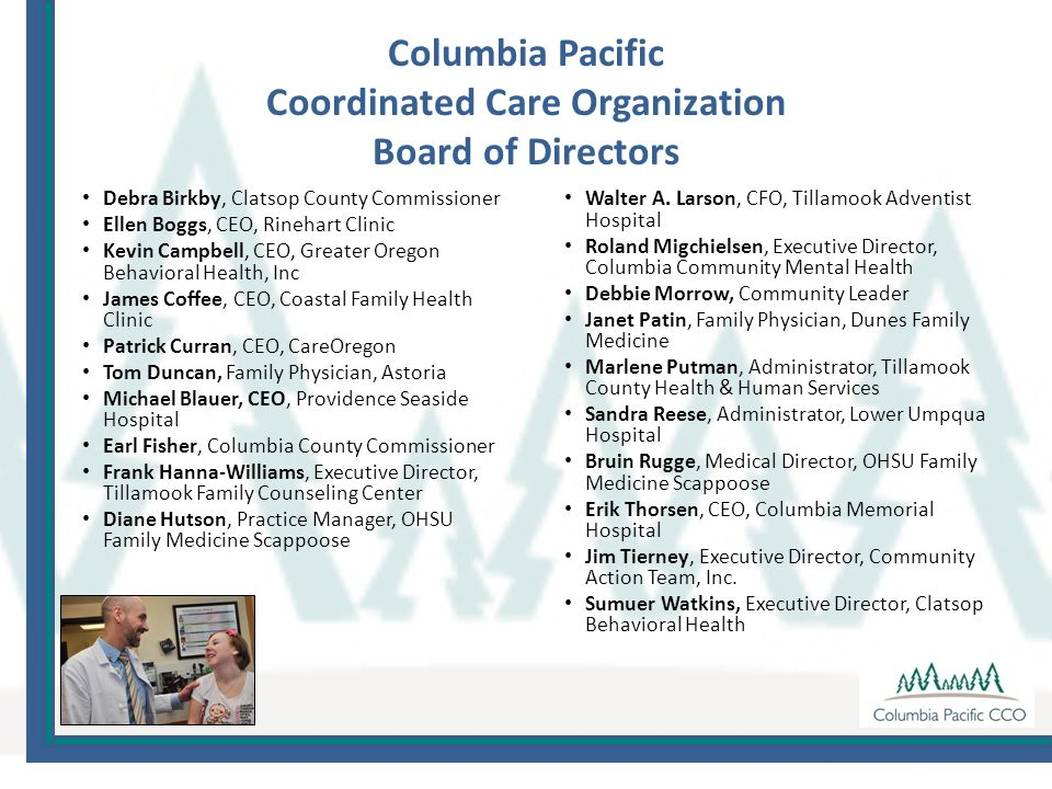 Columbia Pacific Coordinated Care Organization Board of Directors Debra Birkby, Clatsop County Commissioner Ellen Boggs, CEO, Rinehart Clinic Kevin Campbell, CEO, Greater Oregon Behavioral Health, Inc James Coffee, CEO, Coastal Family Health Clinic Patrick Curran, CEO, CareOregon Tom Duncan, Family Physician, Astoria Michael Blauer, CEO, Providence Seaside Hospital Earl Fisher, Columbia County Commissioner Frank Hanna-Williams, Executive Director, Tillamook Family Counseling Center Diane Hutson, Practice Manager, OHSU Family Medicine Scappoose Walter A.