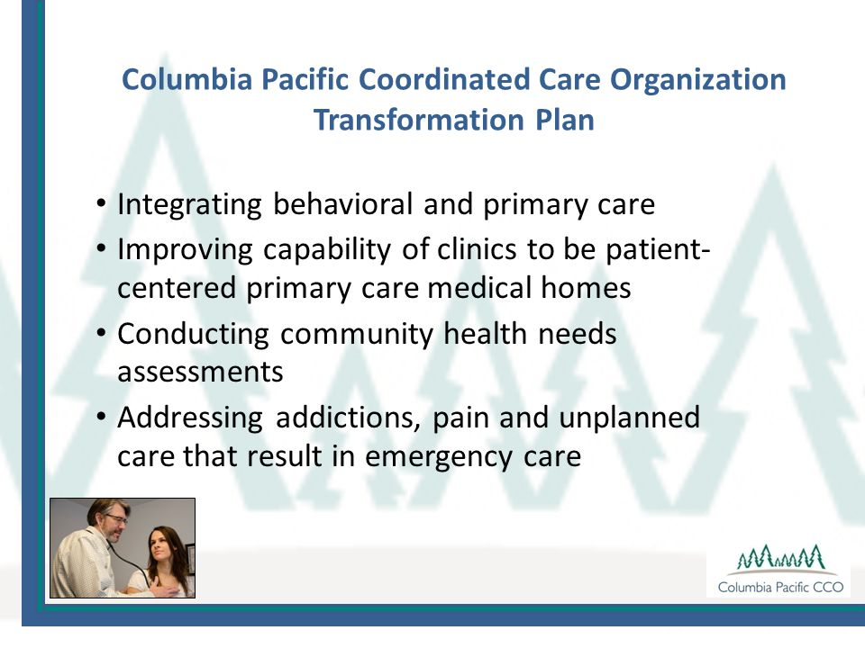 Columbia Pacific Coordinated Care Organization Transformation Plan Integrating behavioral and primary care Improving capability of clinics to be patient- centered primary care medical homes Conducting community health needs assessments Addressing addictions, pain and unplanned care that result in emergency care
