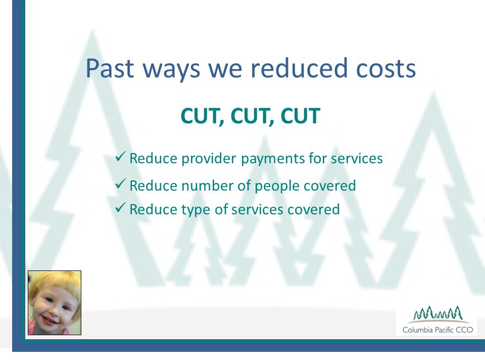 Past ways we reduced costs CUT, CUT, CUT Reduce provider payments for services Reduce number of people covered Reduce type of services covered