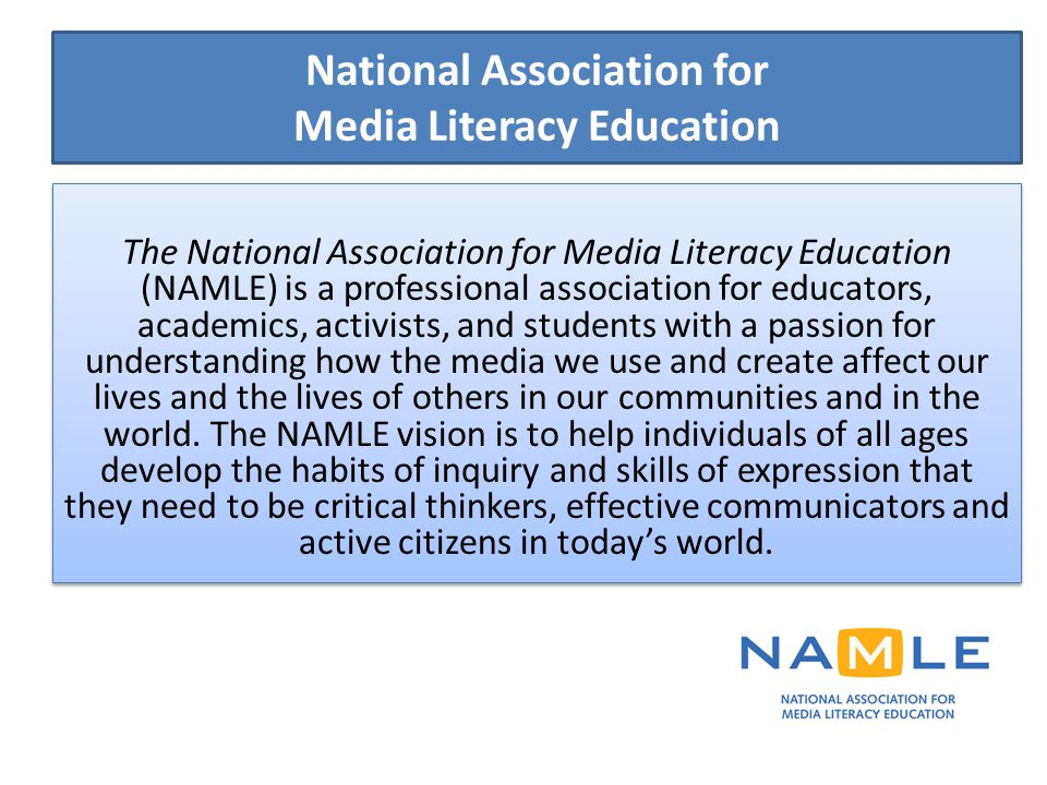 National Association for Media Literacy Education The National Association for Media Literacy Education (NAMLE) is a professional association for educators, academics, activists, and students with a passion for understanding how the media we use and create affect our lives and the lives of others in our communities and in the world.