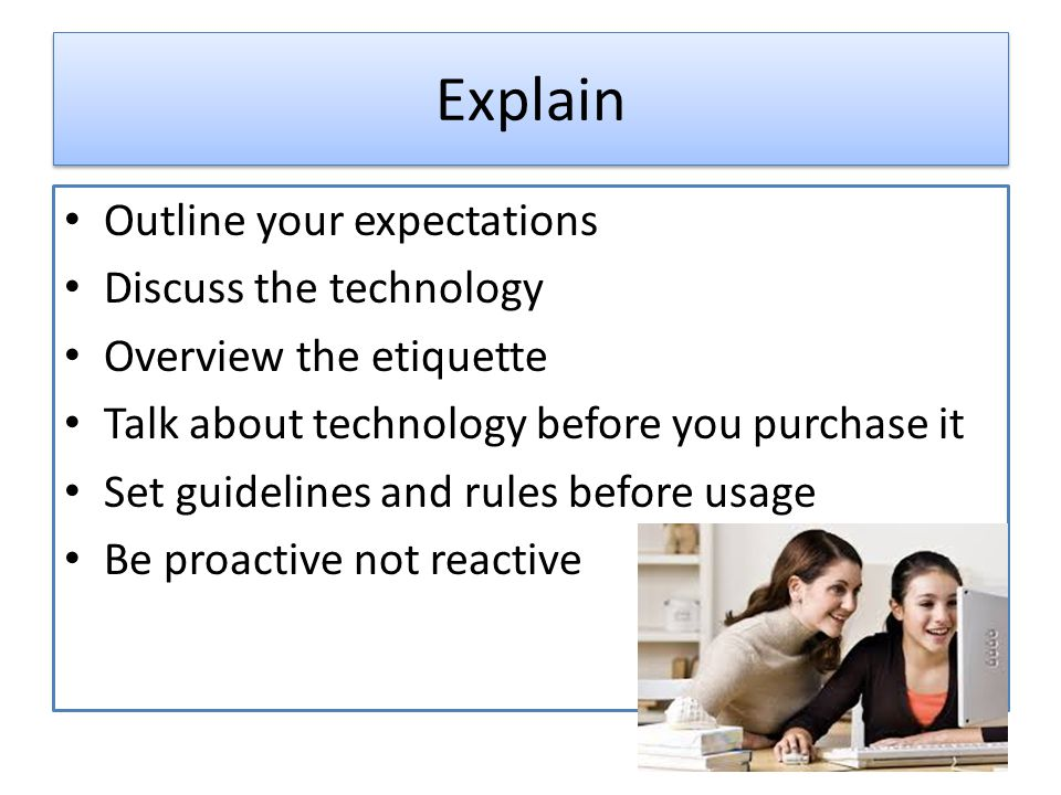 Explain Outline your expectations Discuss the technology Overview the etiquette Talk about technology before you purchase it Set guidelines and rules before usage Be proactive not reactive