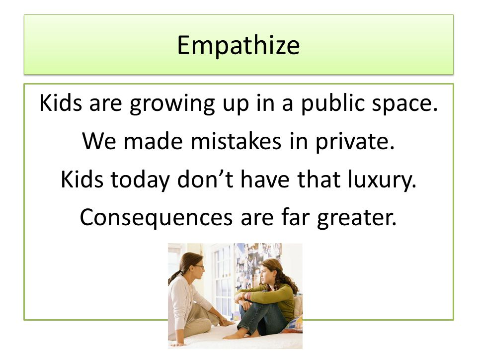 Empathize Kids are growing up in a public space. We made mistakes in private.