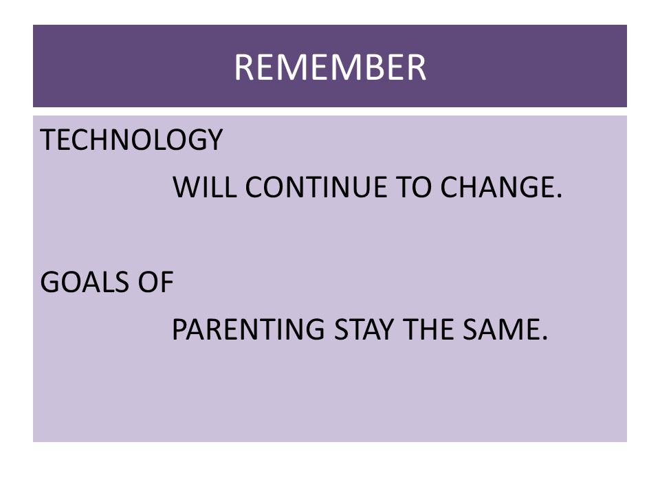REMEMBER TECHNOLOGY WILL CONTINUE TO CHANGE. GOALS OF PARENTING STAY THE SAME.