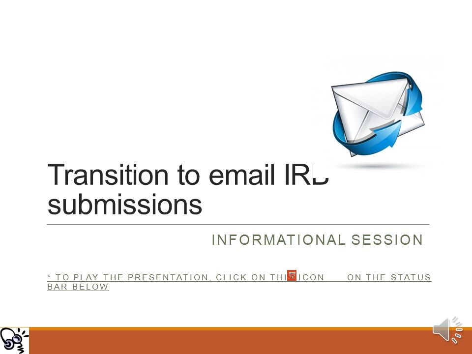 Transition to email IRB submissions INFORMATIONAL SESSION * TO PLAY THE PRESENTATION, CLICK ON THIS ICON ON THE STATUS BAR BELOW