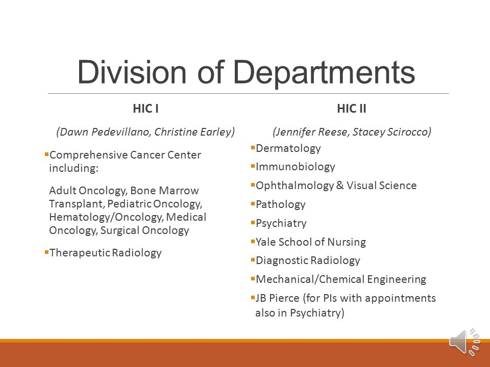 Division of Departments HIC I (Dawn Pedevillano, Christine Earley)  Comprehensive Cancer Center including: Adult Oncology, Bone Marrow Transplant, Pediatric Oncology, Hematology/Oncology, Medical Oncology, Surgical Oncology  Therapeutic Radiology HIC II (Jennifer Reese, Stacey Scirocco)  Dermatology  Immunobiology  Ophthalmology & Visual Science  Pathology  Psychiatry  Yale School of Nursing  Diagnostic Radiology  Mechanical/Chemical Engineering  JB Pierce (for PIs with appointments also in Psychiatry)