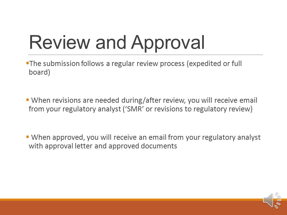 Review and Approval  The submission follows a regular review process (expedited or full board)  When revisions are needed during/after review, you will receive email from your regulatory analyst ('SMR' or revisions to regulatory review)  When approved, you will receive an email from your regulatory analyst with approval letter and approved documents
